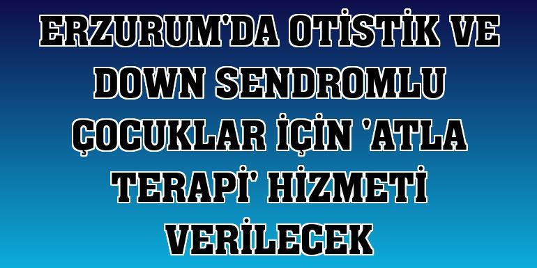 Erzurum'da otistik ve down sendromlu çocuklar için 'atla terapi' hizmeti verilecek