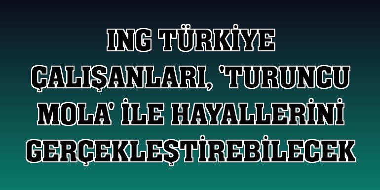 ING Türkiye çalışanları, 'Turuncu Mola' ile hayallerini gerçekleştirebilecek