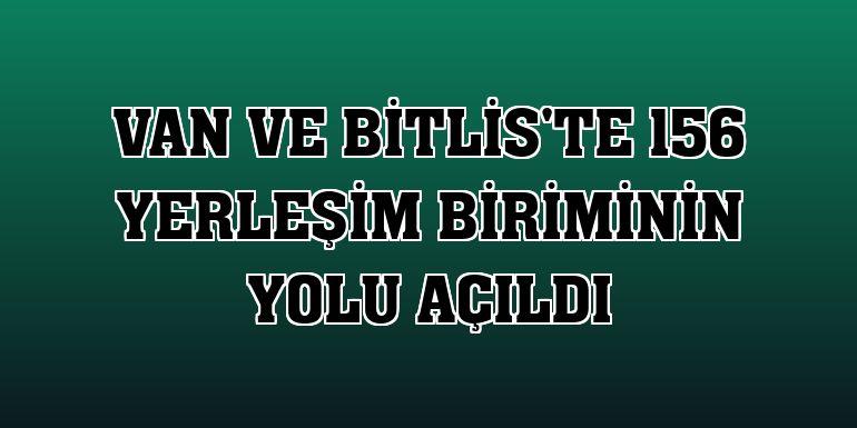 Van ve Bitlis'te 156 yerleşim biriminin yolu açıldı