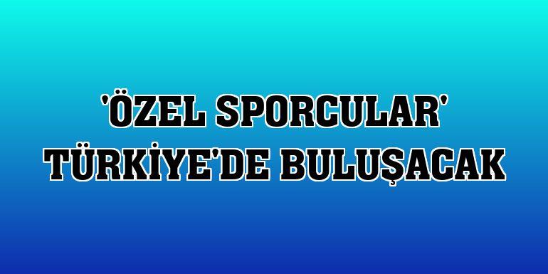 'Özel sporcular' Türkiye'de buluşacak