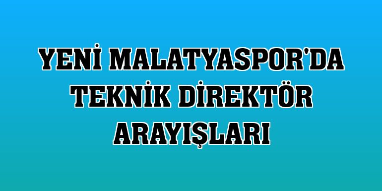 Yeni Malatyaspor'da teknik direktör arayışları