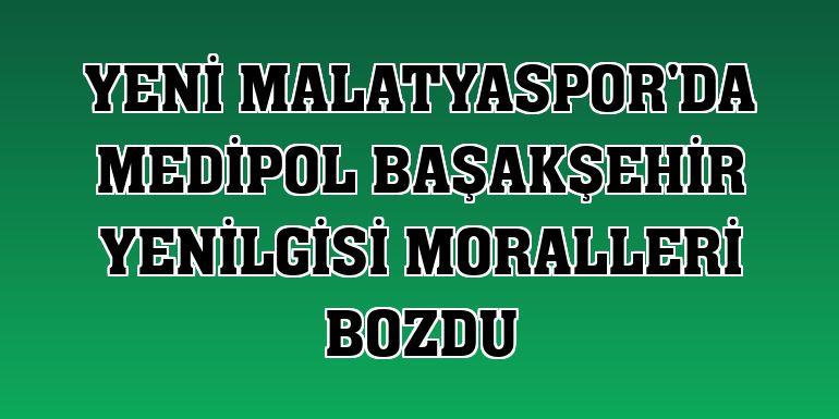 Yeni Malatyaspor'da Medipol Başakşehir yenilgisi moralleri bozdu