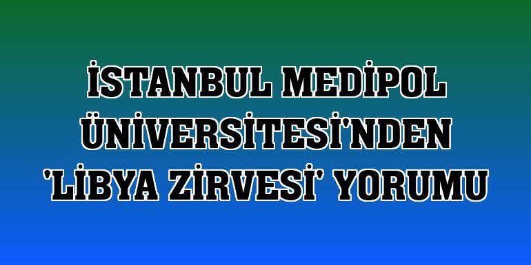 İstanbul Medipol Üniversitesi'nden 'Libya Zirvesi' yorumu