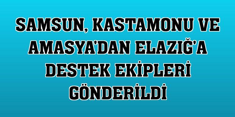 Samsun, Kastamonu ve Amasya'dan Elazığ'a destek ekipleri gönderildi