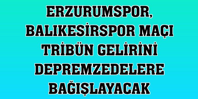 Erzurumspor, Balıkesirspor maçı tribün gelirini depremzedelere bağışlayacak