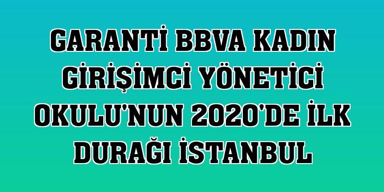 Garanti BBVA Kadın Girişimci Yönetici Okulu'nun 2020'de ilk durağı İstanbul