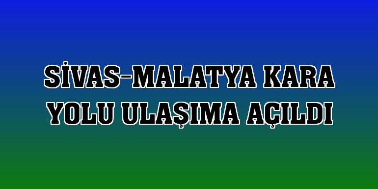 Sivas-Malatya kara yolu ulaşıma açıldı