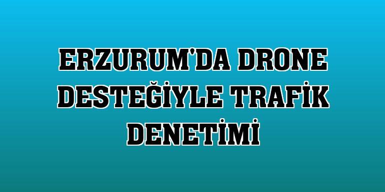 Erzurum'da drone desteğiyle trafik denetimi