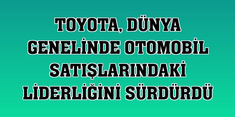 Toyota, dünya genelinde otomobil satışlarındaki liderliğini sürdürdü