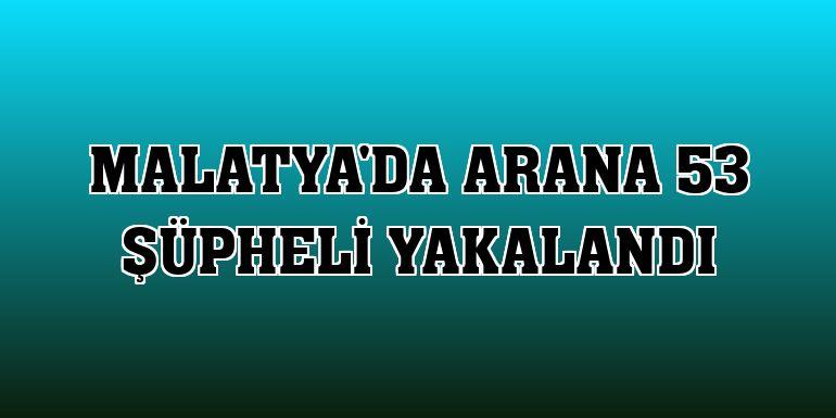 Malatya'da arana 53 şüpheli yakalandı