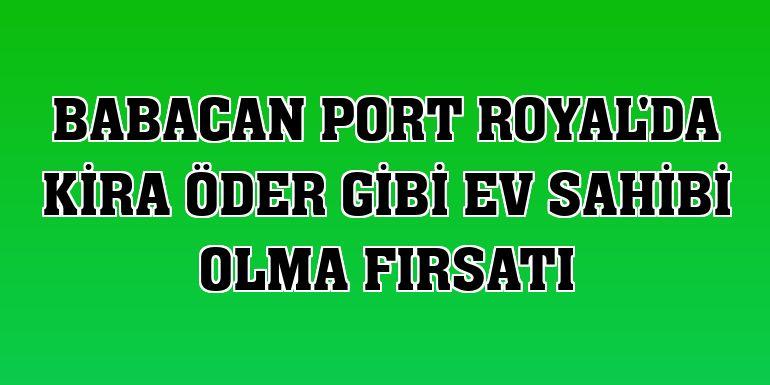 Babacan Port Royal'da kira öder gibi ev sahibi olma fırsatı