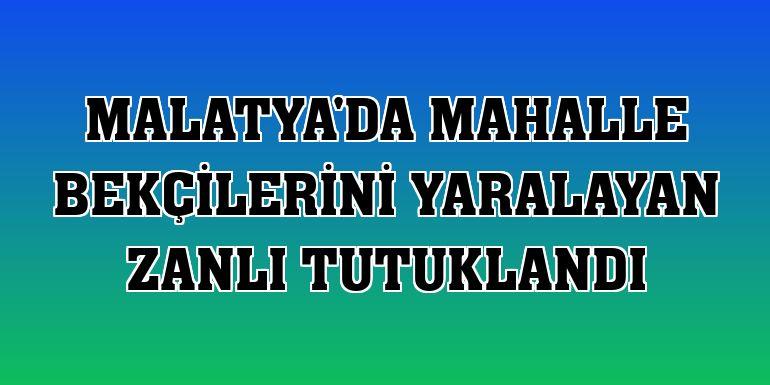 Malatya'da mahalle bekçilerini yaralayan zanlı tutuklandı