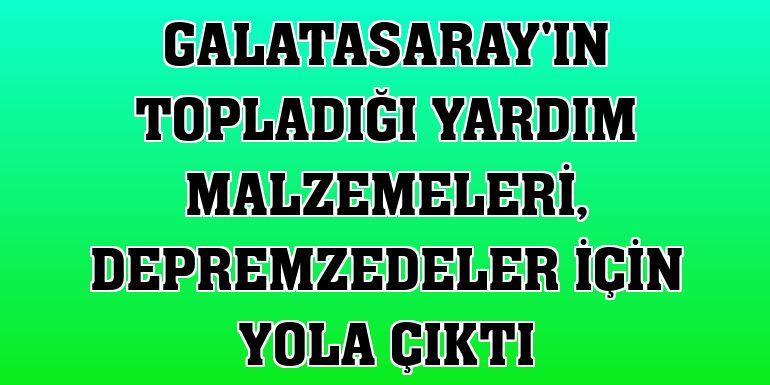 Galatasaray'ın topladığı yardım malzemeleri, depremzedeler için yola çıktı