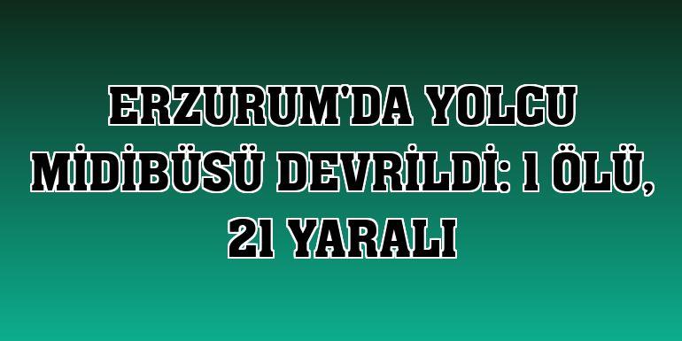Erzurum'da yolcu midibüsü devrildi: 1 ölü, 21 yaralı