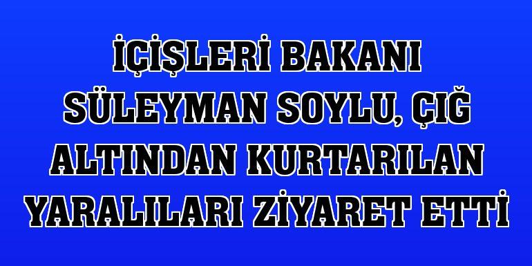 İçişleri Bakanı Süleyman Soylu, çığ altından kurtarılan yaralıları ziyaret etti