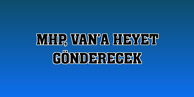 MHP, Van'a heyet gönderecek