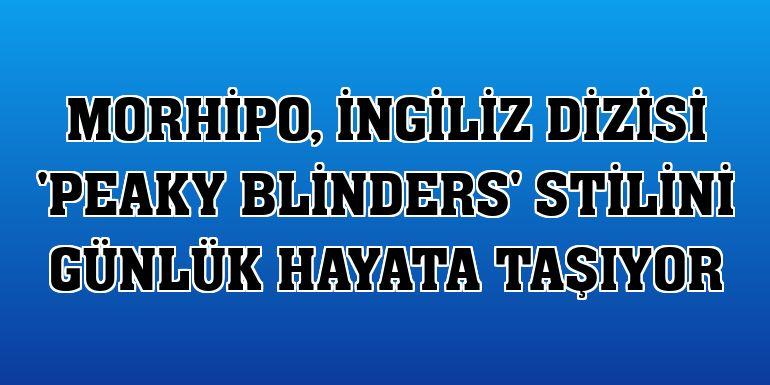 Morhipo, İngiliz dizisi 'Peaky Blinders' stilini günlük hayata taşıyor