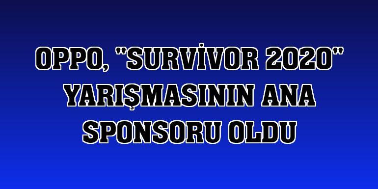 """Oppo, """"Survivor 2020"""" yarışmasının ana sponsoru oldu"""