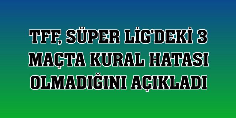 TFF, Süper Lig'deki 3 maçta kural hatası olmadığını açıkladı