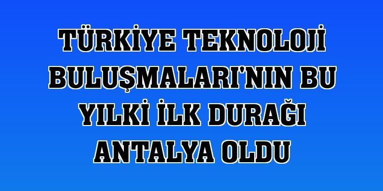 Türkiye Teknoloji Buluşmaları'nın bu yılki ilk durağı Antalya oldu