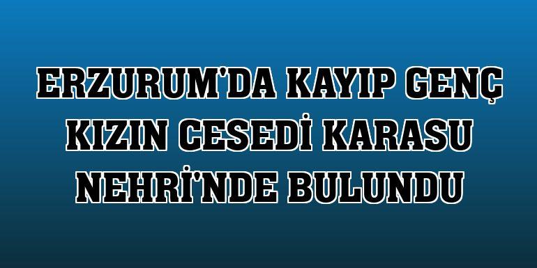 Erzurum'da kayıp genç kızın cesedi Karasu Nehri'nde bulundu