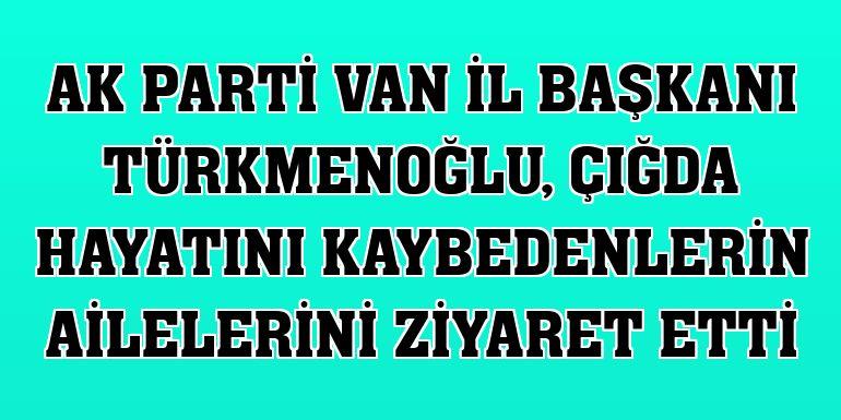 AK Parti Van İl Başkanı Türkmenoğlu, çığda hayatını kaybedenlerin ailelerini ziyaret etti