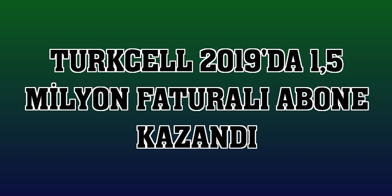 Turkcell 2019'da 1,5 milyon faturalı abone kazandı