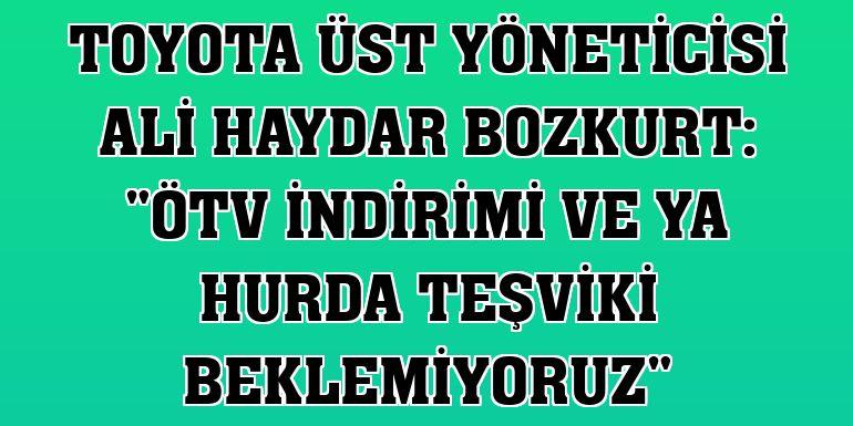 """Toyota Üst Yöneticisi Ali Haydar Bozkurt: """"ÖTV indirimi ve ya hurda teşviki beklemiyoruz"""""""