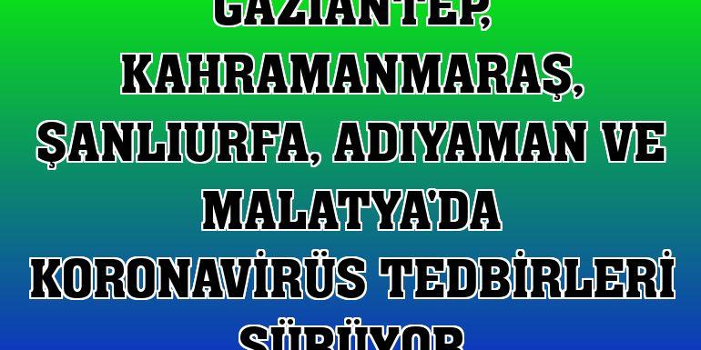 Gaziantep, Kahramanmaraş, Şanlıurfa, Adıyaman ve Malatya'da koronavirüs tedbirleri sürüyor