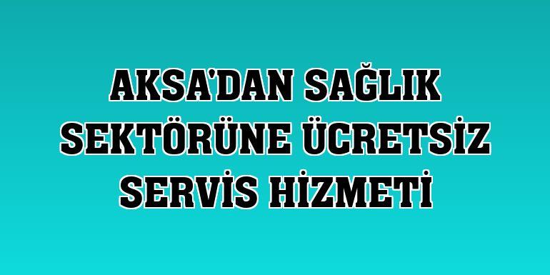 Aksa'dan sağlık sektörüne ücretsiz servis hizmeti