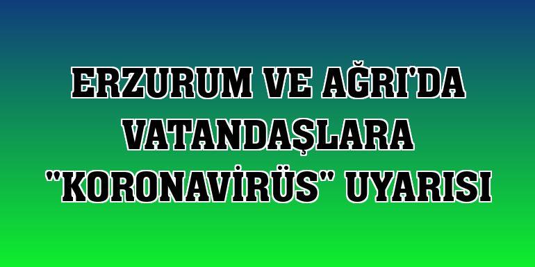 """Erzurum ve Ağrı'da vatandaşlara """"koronavirüs"""" uyarısı"""