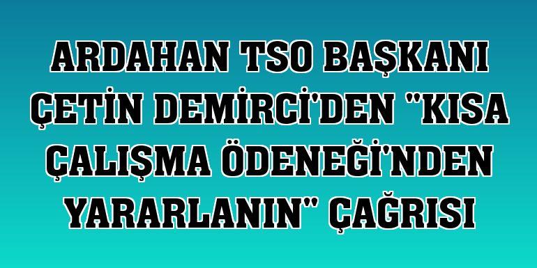 """Ardahan TSO Başkanı Çetin Demirci'den """"Kısa Çalışma Ödeneği'nden yararlanın"""" çağrısı"""
