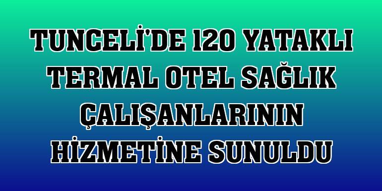 Tunceli'de 120 yataklı termal otel sağlık çalışanlarının hizmetine sunuldu