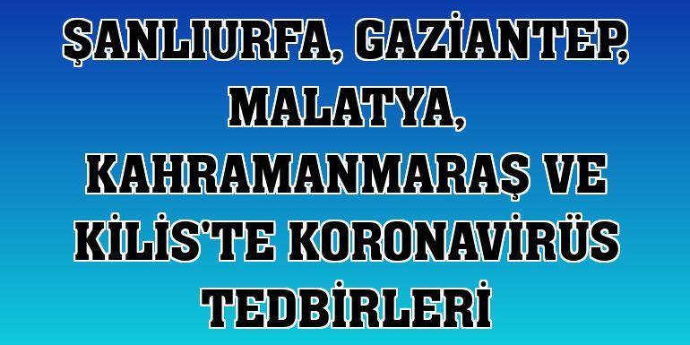 Şanlıurfa, Gaziantep, Malatya, Kahramanmaraş ve Kilis'te koronavirüs tedbirleri