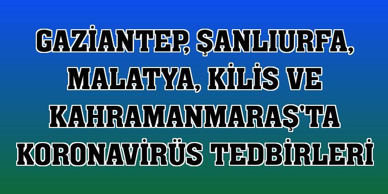 Gaziantep, Şanlıurfa, Malatya, Kilis ve Kahramanmaraş'ta koronavirüs tedbirleri