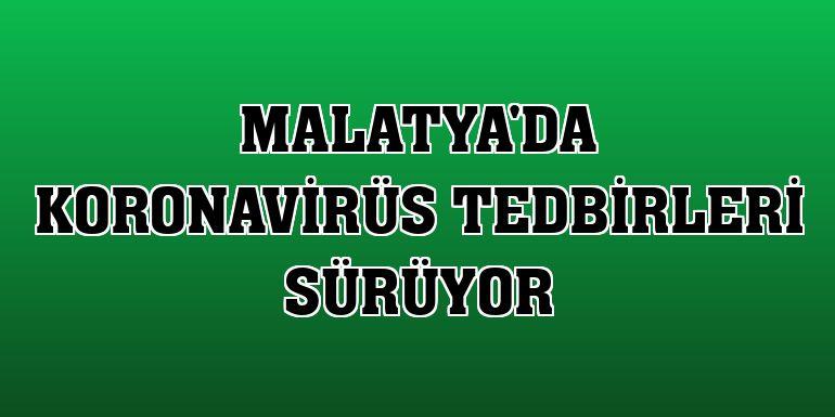Malatya'da koronavirüs tedbirleri sürüyor