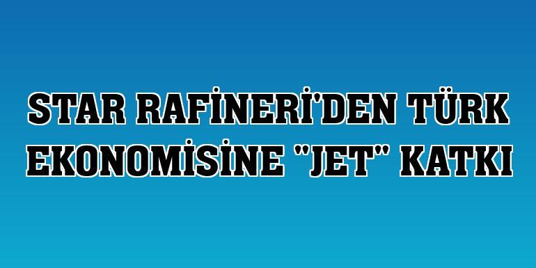 """STAR Rafineri'den Türk ekonomisine """"jet"""" katkı"""