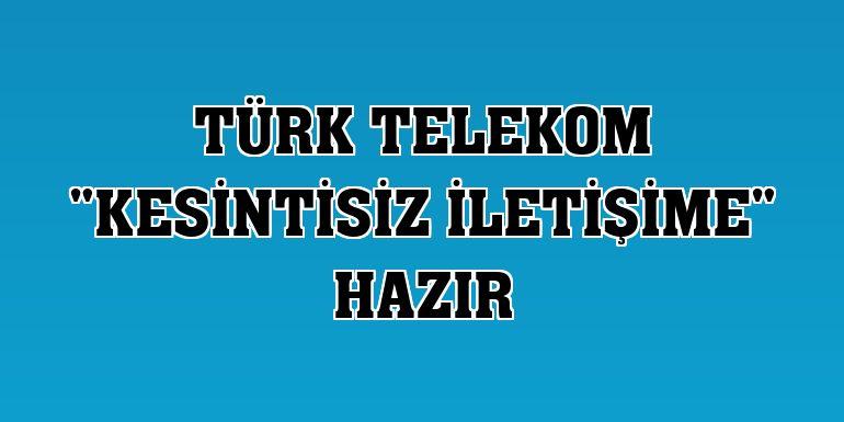 """Türk Telekom """"kesintisiz iletişime"""" hazır"""