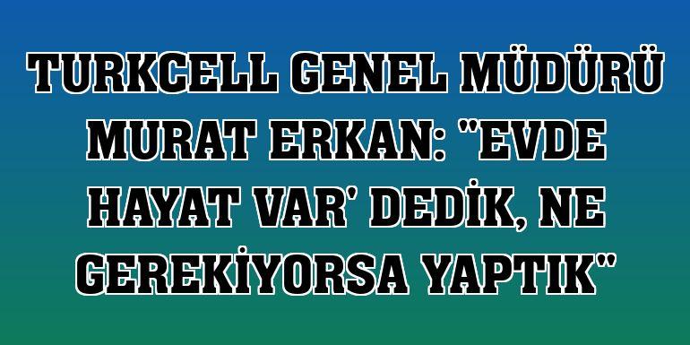 """Turkcell Genel Müdürü Murat Erkan: """"Evde hayat var' dedik, ne gerekiyorsa yaptık"""""""