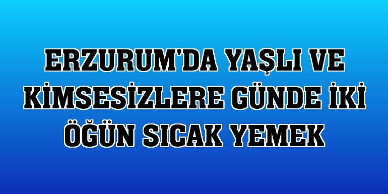Erzurum'da yaşlı ve kimsesizlere günde iki öğün sıcak yemek
