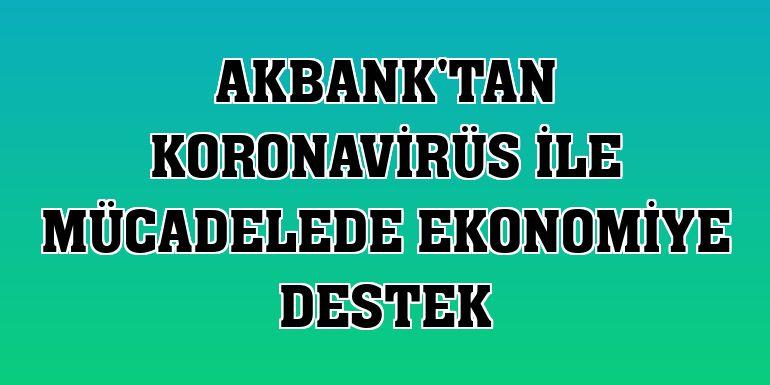 Akbank'tan koronavirüs ile mücadelede ekonomiye destek
