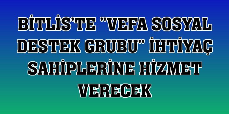 """Bitlis'te """"Vefa Sosyal Destek Grubu"""" ihtiyaç sahiplerine hizmet verecek"""