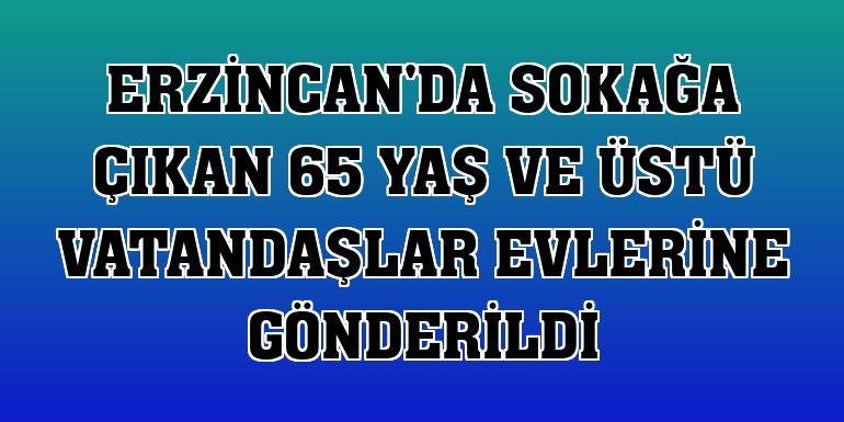 Erzincan'da sokağa çıkan 65 yaş ve üstü vatandaşlar evlerine gönderildi