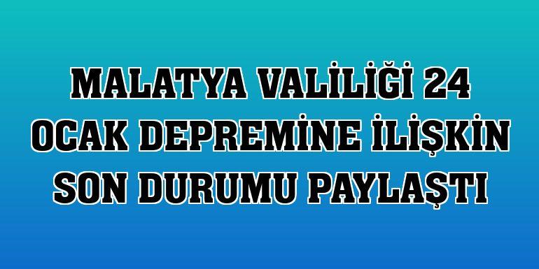 Malatya Valiliği 24 Ocak depremine ilişkin son durumu paylaştı