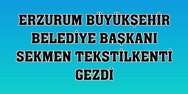 Erzurum Büyükşehir Belediye Başkanı Sekmen tekstilkenti gezdi