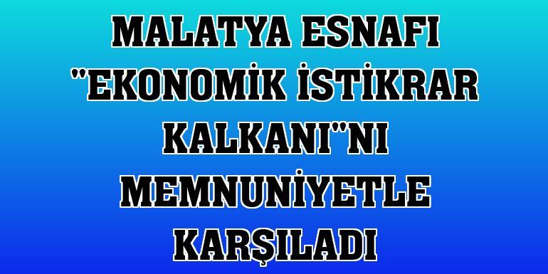"""Malatya esnafı """"Ekonomik İstikrar Kalkanı""""nı memnuniyetle karşıladı"""