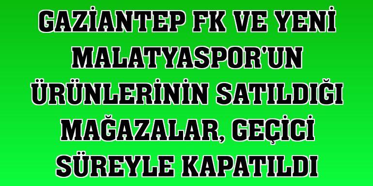 Gaziantep FK ve Yeni Malatyaspor'un ürünlerinin satıldığı mağazalar, geçici süreyle kapatıldı