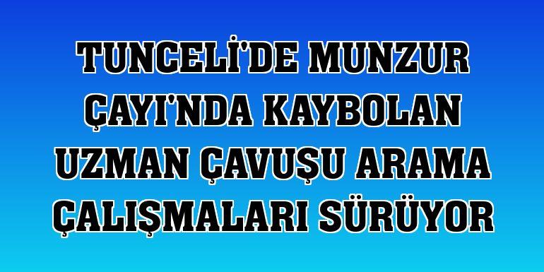 Tunceli'de Munzur Çayı'nda kaybolan uzman çavuşu arama çalışmaları sürüyor