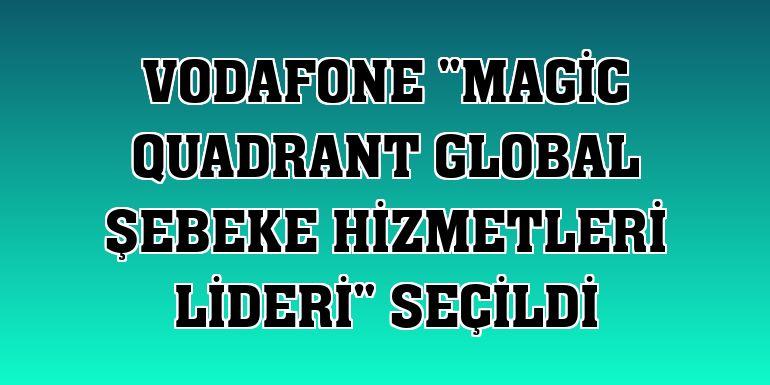 "Vodafone ""Magic Quadrant Global Şebeke Hizmetleri Lideri"" seçildi"
