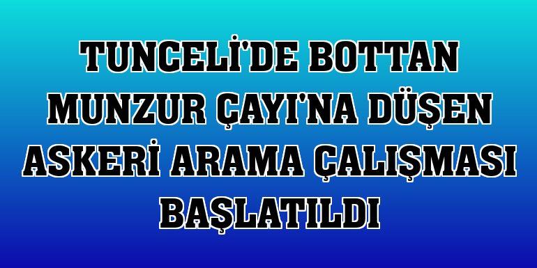 Tunceli'de bottan Munzur Çayı'na düşen askeri arama çalışması başlatıldı